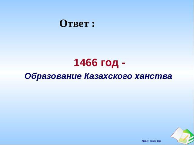 Ответ : 1466 год - Образование Казахского ханства Ашық сабақтар