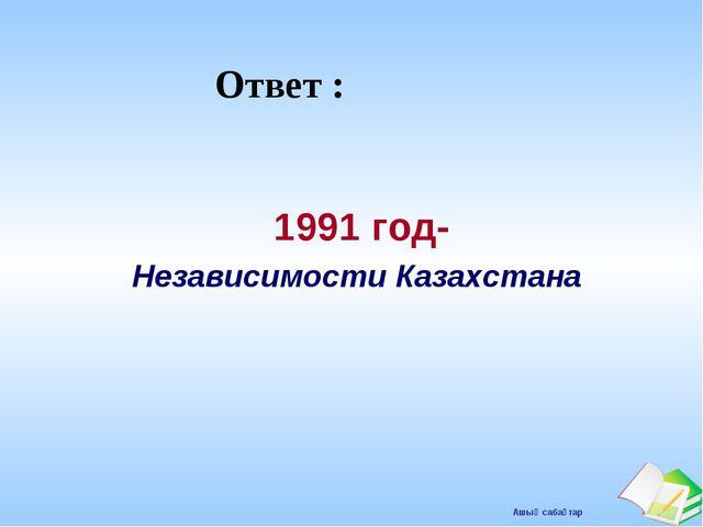 Ответ : 1991 год- Независимости Казахстана Ашық сабақтар