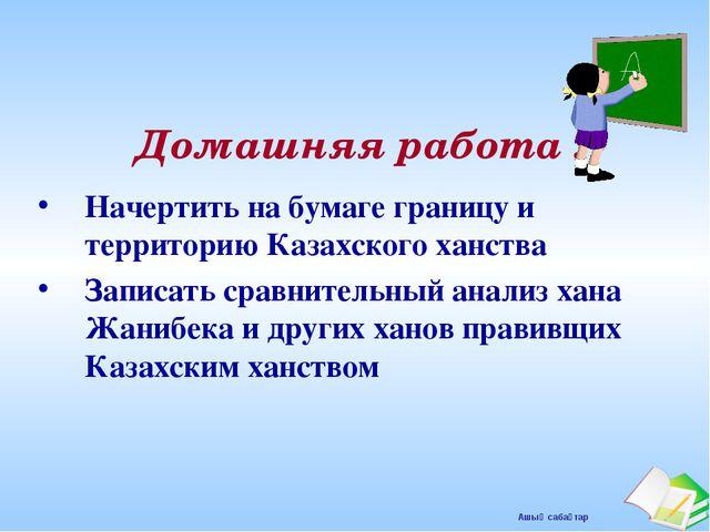 Домашняя работа : Начертить на бумаге границу и территорию Казахского ханства...