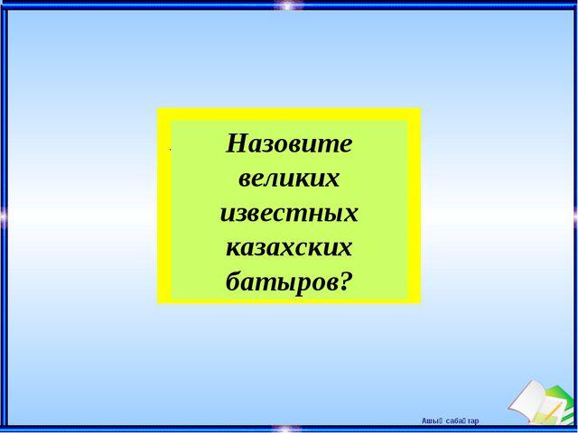 Назовите великих известных казахских батыров? Ашық сабақтар