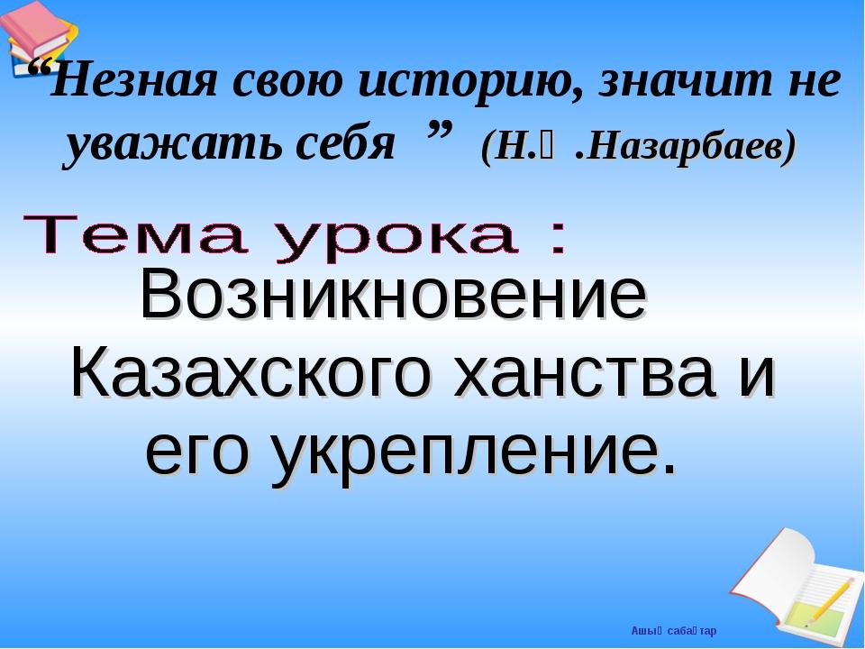 """Возникновение Казахского ханства и его укрепление. """"Незная свою историю, знач..."""