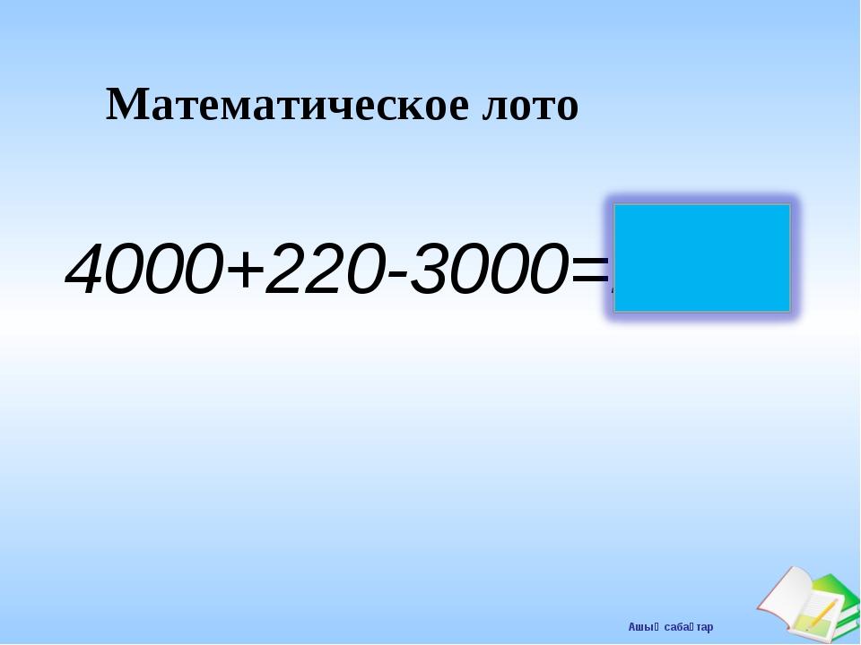 Математическое лото 4000+220-3000=1220 Ашық сабақтар
