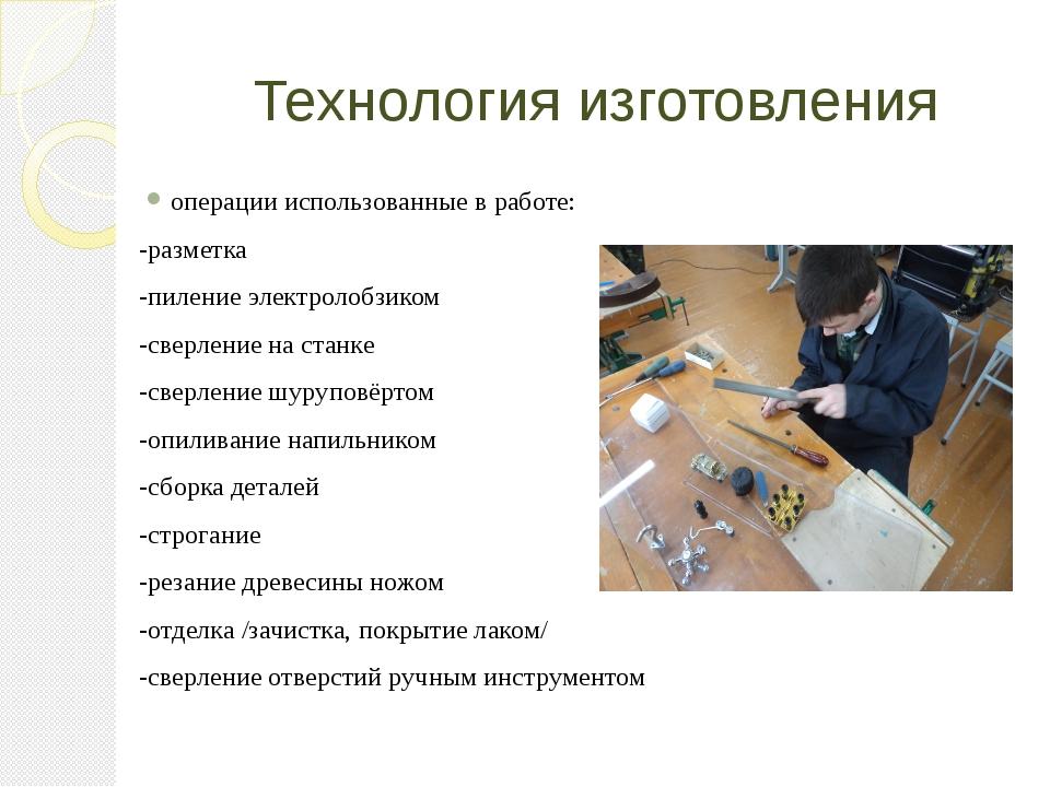 Технология изготовления операции использованные в работе: -разметка -пиление...