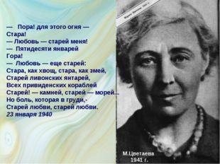 М.Цветаева 1941 г. — Пора! для этого огня — Стара! — Любовь — старей меня! —