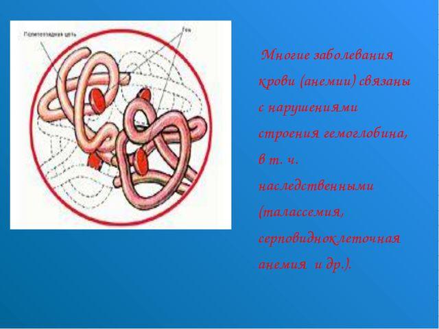 Многие заболевания крови (анемии) связаны с нарушениями строения гемоглобина...