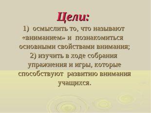 Цели: 1) осмыслить то, что называют «вниманием» и познакомиться основными сво