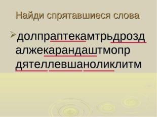Найди спрятавшиеся слова долпраптекамтрьдроздалжекарандаштмопр дятеллевшаноли