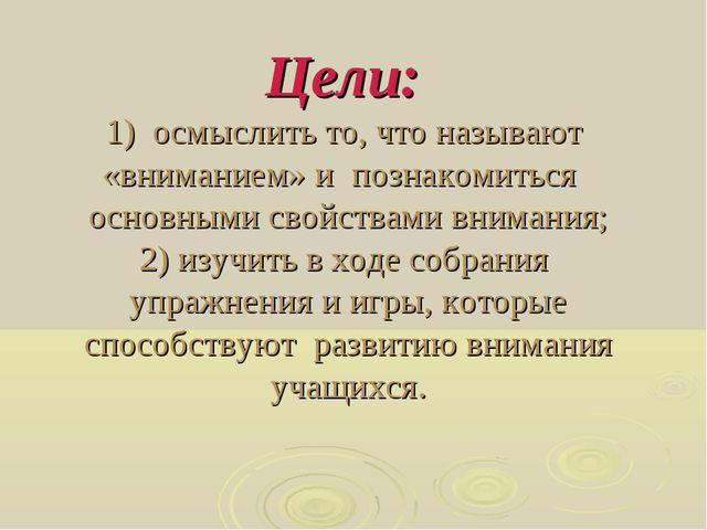 Цели: 1) осмыслить то, что называют «вниманием» и познакомиться основными сво...