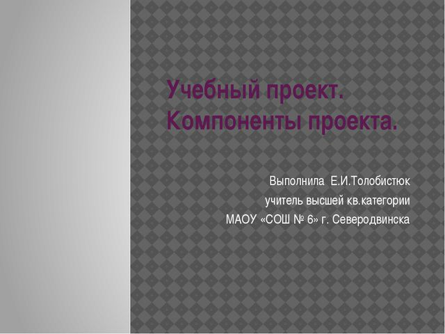 Учебный проект. Компоненты проекта. Выполнила Е.И.Толобистюк учитель высшей к...