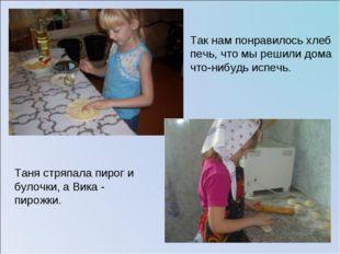 Так нам понравилось хлеб печь, что мы решили дома что-нибудь испечь. Таня стр