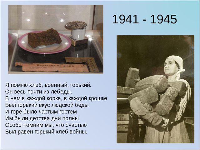 Я помню хлеб, военный, горький. Он весь почти из лебеды. В нем в каждой корке...
