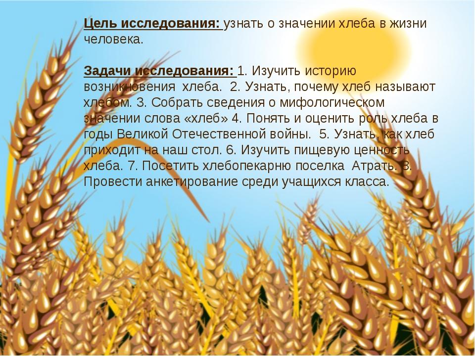 Цель исследования: узнать о значении хлеба в жизни человека. Задачи исследова...