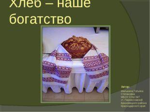 Хлеб – наше богатство Малыхина Татьяна Степановна МБОУ СОШ №7 ст. Переясловск