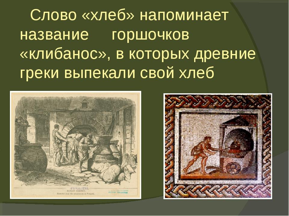 Слово «хлеб» напоминает название горшочков «клибанос», в которых древние гре...