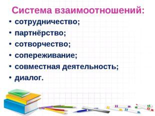 Система взаимоотношений: сотрудничество; партнёрство; сотворчество; сопережив