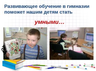 Развивающее обучение в гимназии поможет нашим детям стать умными…