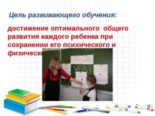 Цель развивающего обучения: достижение оптимального общего развития каждого р