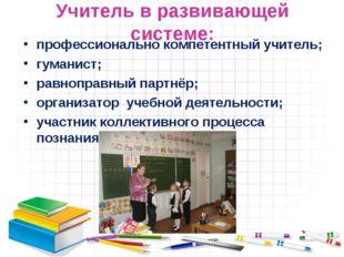 Учитель в развивающей системе: профессионально компетентный учитель; гуманист