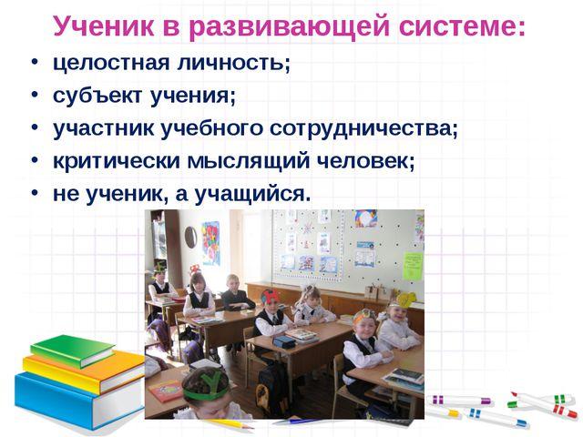 Ученик в развивающей системе: целостная личность; субъект учения; участник уч...