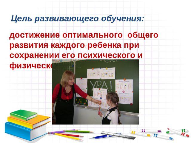 Цель развивающего обучения: достижение оптимального общего развития каждого р...