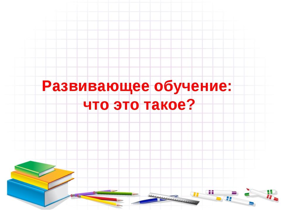 Развивающее обучение: что это такое?