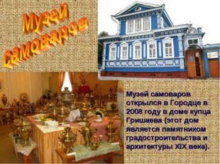 Музей самоваров открылся в Городце в 2008 году в доме купца Гришаева (этот до