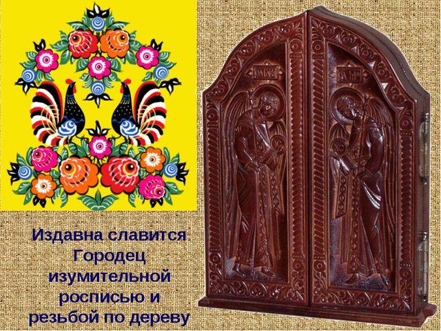 Издавна славится Городец изумительной росписью и резьбой по дереву