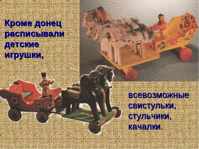 Кроме донец расписывали детские игрушки, всевозможные свистульки, стульчики,...