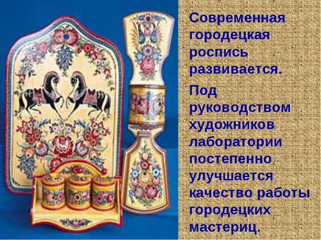 Современная городецкая роспись развивается. Под руководством художников лабор...