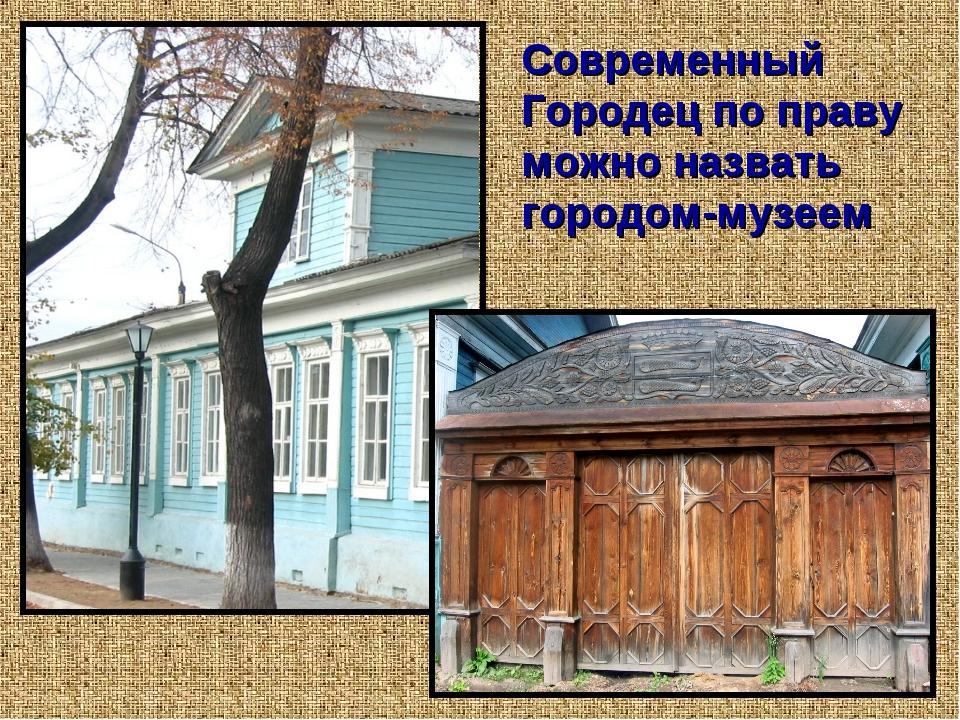 Современный Городец по праву можно назвать городом-музеем