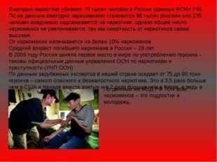 Ежегодно наркотики убивают 70 тысяч человек в России (данные ФСКН РФ). По ее