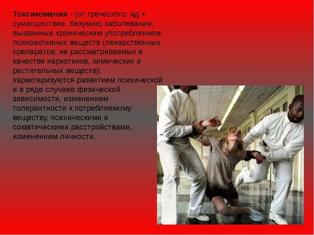Токсикомания - (от греческого: яд + сумасшествие, безумие) заболевания, вызва...
