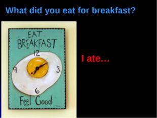 What did you eat for breakfast? I ate…