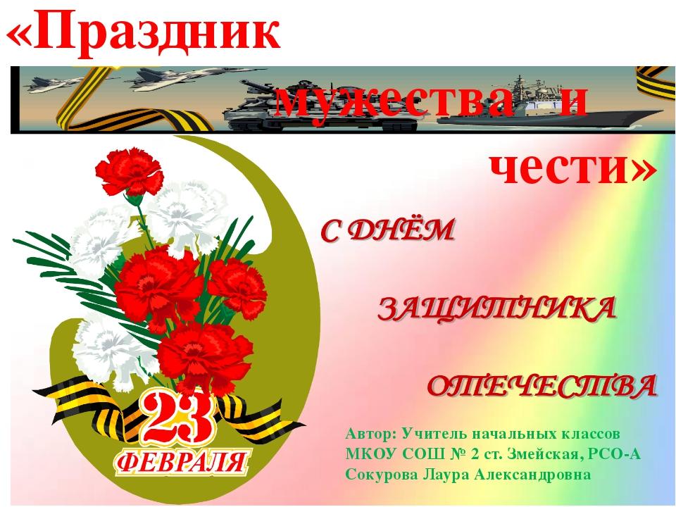 «Праздник мужества и чести» Автор: Учитель начальных классов МКОУ СОШ № 2 ст...