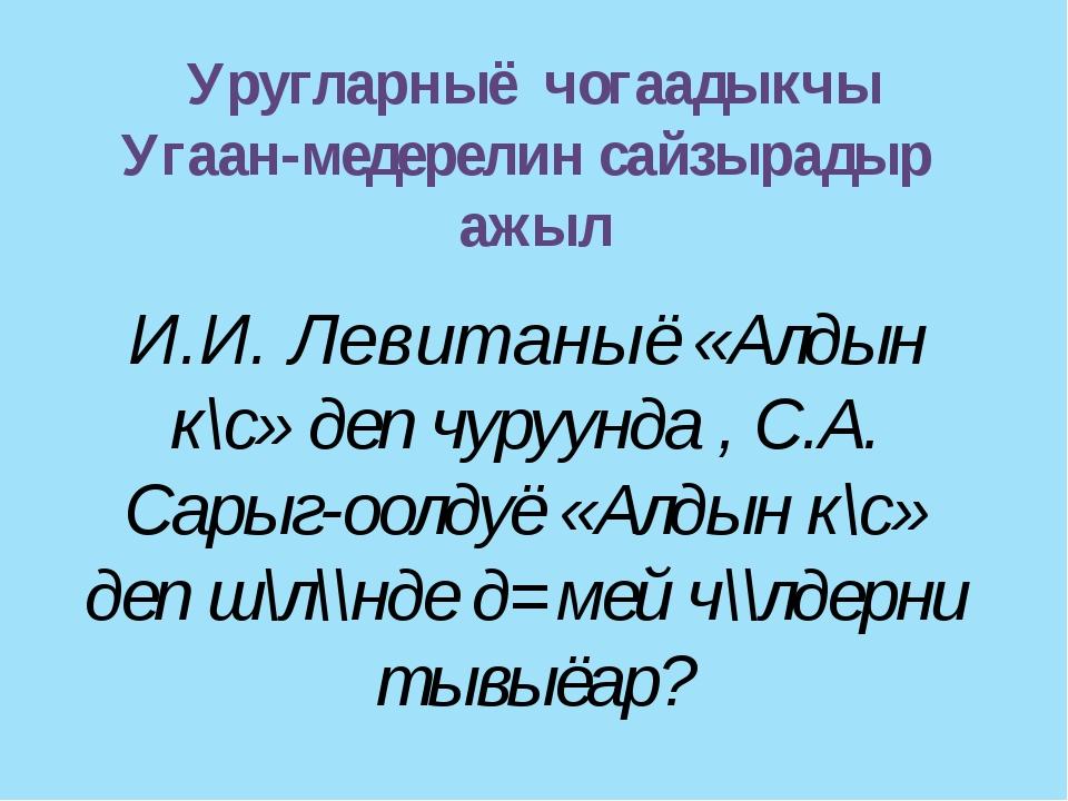 Уругларныё чогаадыкчы Угаан-медерелин сайзырадыр ажыл И.И. Левитаныё «Алдын к...