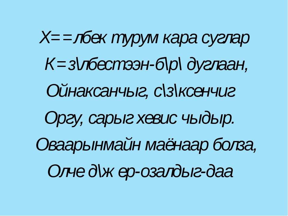 Х==лбек турум кара суглар К=з\лбестээн-б\р\ дуглаан, Ойнаксанчыг, с\з\ксенчи...