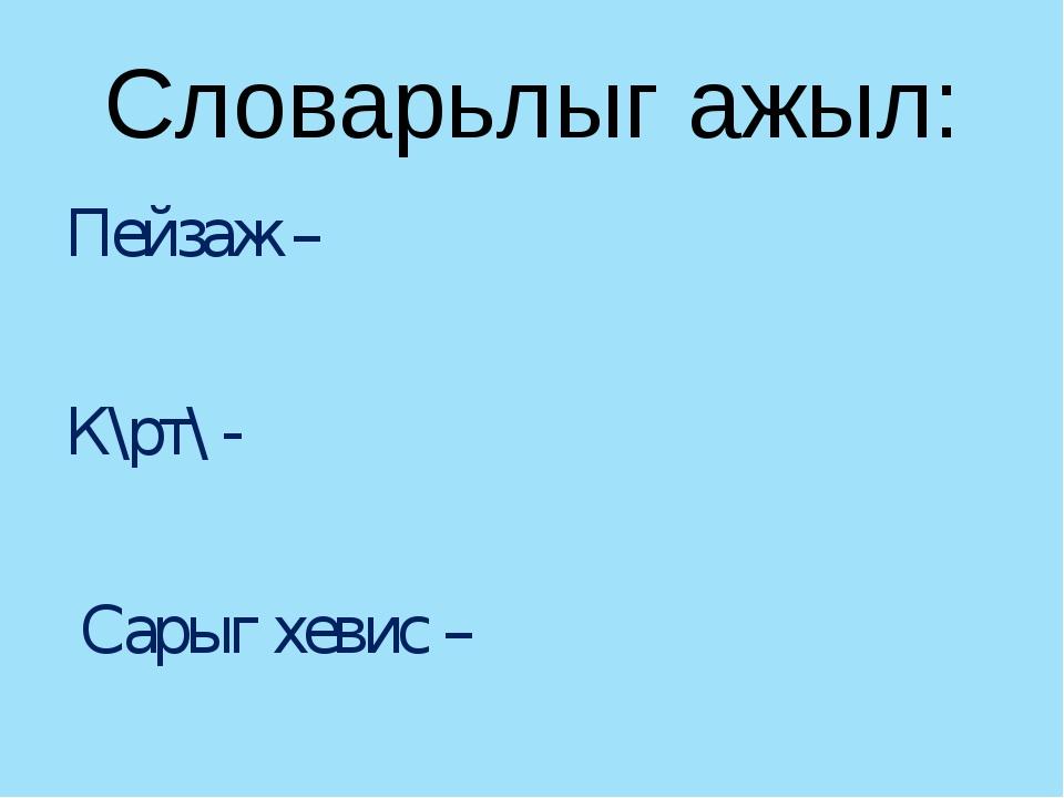 Словарьлыг ажыл: Пейзаж – К\рт\ - Сарыг хевис –