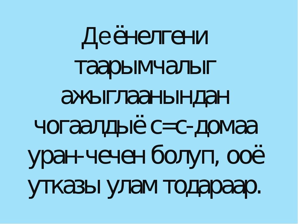 Деёнелгени таарымчалыг ажыглаанындан чогаалдыё с=с-домаа уран-чечен болуп, оо...