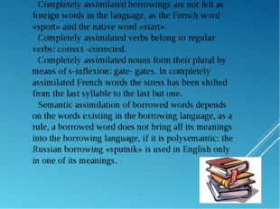 Completely assimilated borrowings are not felt as foreign words in the langua