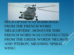 HELICOPTERWAS BORROWED FROM THE FRENCH WORD 'HÉLICOPTÈRE'. HOWEVER THIS FREN