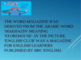 THE WORDMAGAZINEWAS DERIVED FROM THE ARABIC WORD 'MAKHAZIN' MEANING 'STOREH
