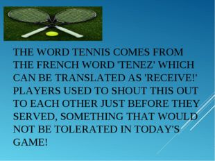 THE WORDTENNISCOMES FROM THE FRENCH WORD 'TENEZ' WHICH CAN BE TRANSLATED AS