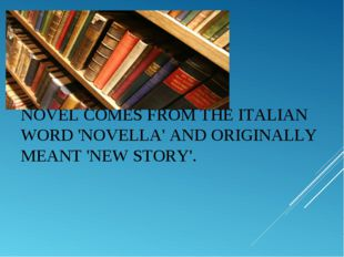 NOVELCOMES FROM THE ITALIAN WORD 'NOVELLA' AND ORIGINALLY MEANT 'NEW STORY'.