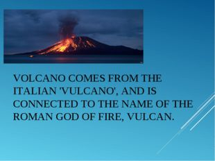 VOLCANOCOMES FROM THE ITALIAN 'VULCANO', AND IS CONNECTED TO THE NAME OF THE