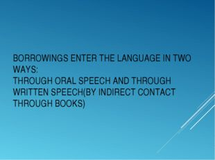 BORROWINGS ENTER THE LANGUAGE IN TWO WAYS: THROUGH ORAL SPEECH AND THROUGH WR