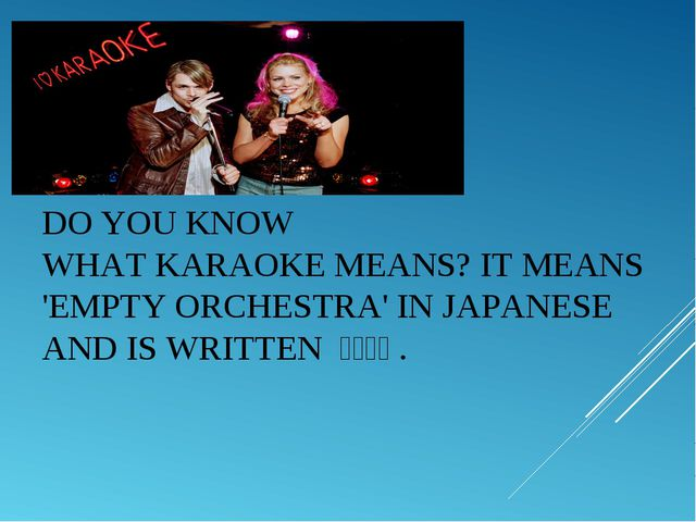DO YOU KNOW WHATKARAOKEMEANS? IT MEANS 'EMPTY ORCHESTRA' IN JAPANESE AND IS...