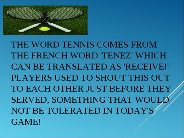 THE WORDTENNISCOMES FROM THE FRENCH WORD 'TENEZ' WHICH CAN BE TRANSLATED AS...