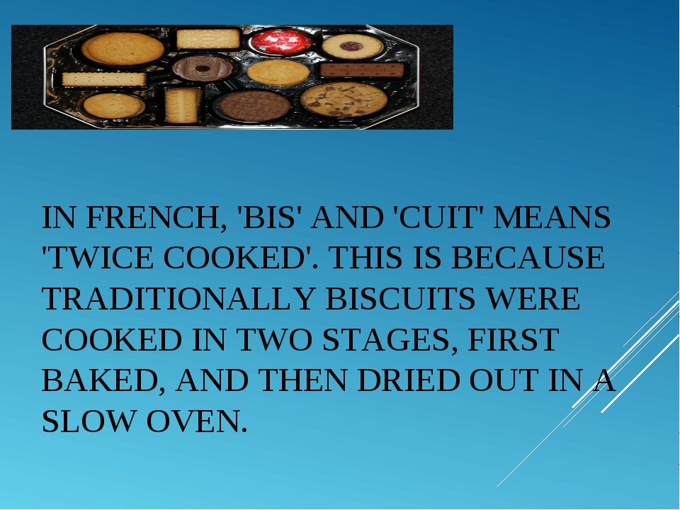 IN FRENCH, 'BIS' AND 'CUIT' MEANS 'TWICE COOKED'. THIS IS BECAUSE TRADITIONAL...