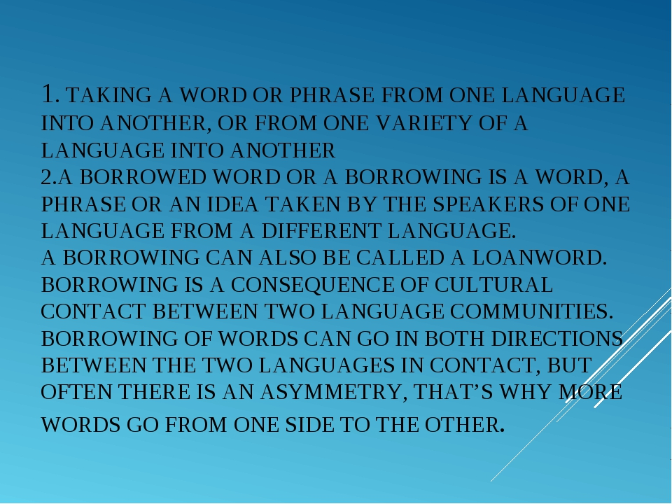1. TAKING A WORD OR PHRASE FROM ONE LANGUAGE INTO ANOTHER, OR FROM ONE VARI...