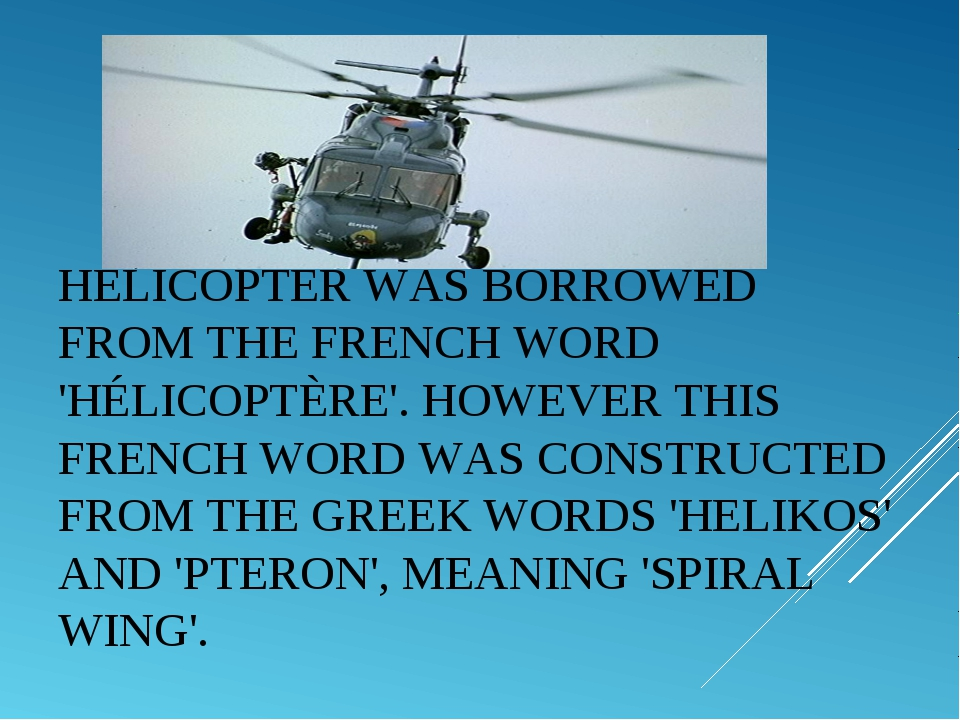 HELICOPTERWAS BORROWED FROM THE FRENCH WORD 'HÉLICOPTÈRE'. HOWEVER THIS FREN...